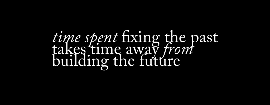 time spent fixing the past  takes time away from building the future